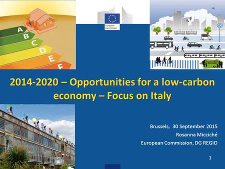 2014-2020 – Opportunities for a low-carbon economy – Focus on Italy Brussels, 30 September 2015 Rosanna Micciché European Commission, DG REGIO 1.