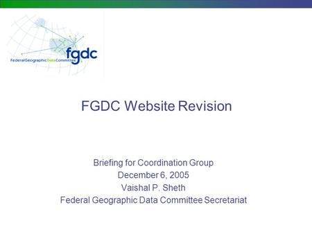 FGDC Website Revision Briefing for Coordination Group December 6, 2005 Vaishal P. Sheth Federal Geographic Data Committee Secretariat.