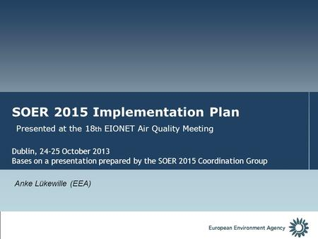 SOER 2015 Implementation Plan Presented at the 18 th EIONET Air Quality Meeting Dublin, 24-25 October 2013 Bases on a presentation prepared by the SOER.