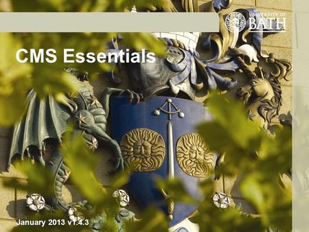 CMS Essentials January 2013 v1.4.3. CMS Essentials: Course outline Brief recap of the Web Awareness and Writing course with ongoing references to: University.