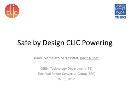 TE EPC Safe by Design CLIC Powering Daniel Siemaszko, Serge Pittet, David Nisbet CERN, Technology Department (TE) Electrical Power Converter Group (EPC)