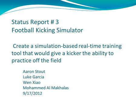 Status Report # 3 Football Kicking Simulator Create a simulation-based real-time training tool that would give a kicker the ability to practice off the.