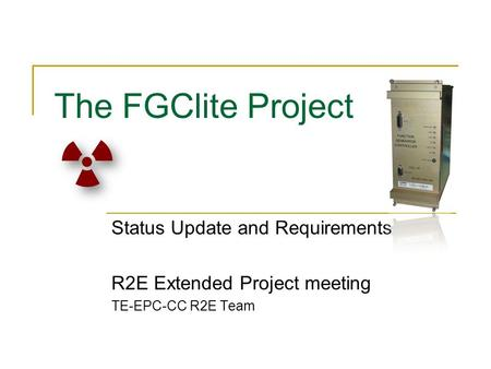The FGClite Project Status Update and Requirements R2E Extended Project meeting TE-EPC-CC R2E Team.