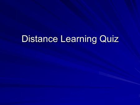 Distance Learning Quiz. Is Distance Learning For Me? Let this short quiz help you decide. For each question, choose one answer. Scoring instructions will.