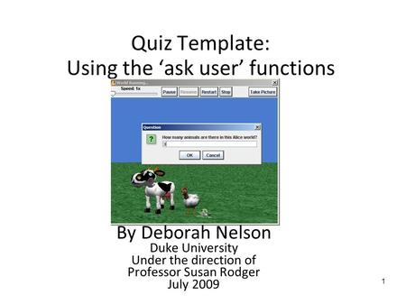 1 Quiz Template: Using the 'ask user' functions By Deborah Nelson Duke University Under the direction of Professor Susan Rodger July 2009.