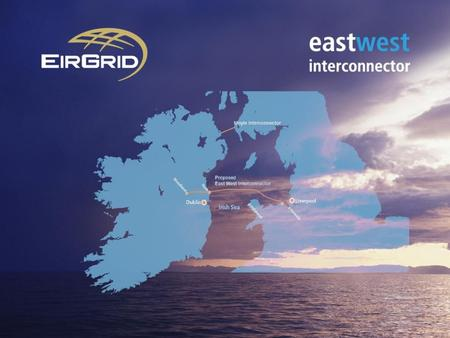 Benefits of the East West Interconnector Link Ireland to larger system in UK and Europe Deliver increased security of electricity supply Promote competition.