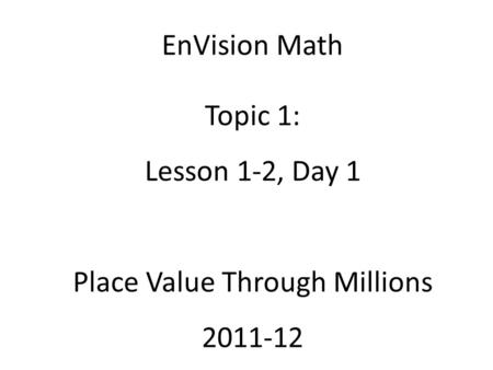 EnVision Math Topic 1: Lesson 1-2, Day 1 Place Value Through Millions 2011-12.