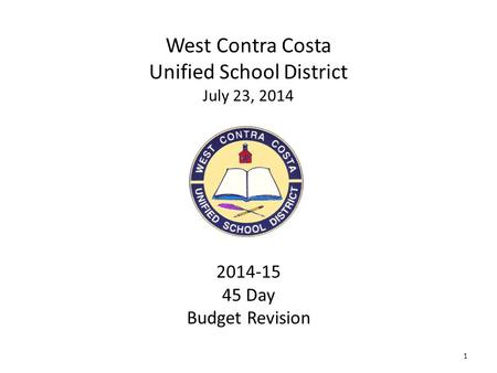 1 West Contra Costa Unified School District July 23, 2014 2014-15 45 Day Budget Revision.