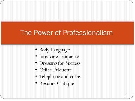 1 The Power of Professionalism Body Language Interview <strong>Etiquette</strong> Dressing for Success Office <strong>Etiquette</strong> <strong>Telephone</strong> and Voice Resume Critique.