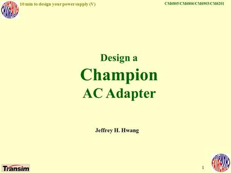 Jeffrey Hwang 10 min to design your power supply (V) 1 Design a Champion AC Adapter Jeffrey H. Hwang CM6805/CM6806/CM6903/CM6201.
