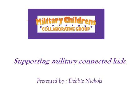Supporting military connected kids Presented by : Debbie Nichols.