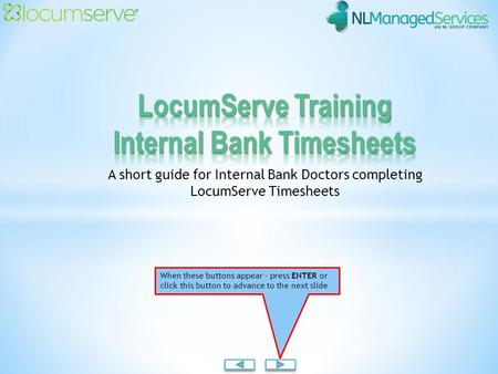 A short guide for Internal Bank Doctors completing LocumServe Timesheets When these buttons appear - press ENTER or click this button to advance to the.