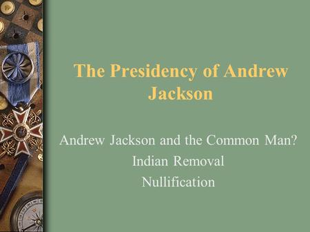 The Presidency of Andrew Jackson Andrew Jackson and the Common Man? Indian Removal Nullification.
