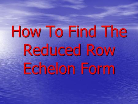 How To Find The Reduced Row Echelon Form. Reduced Row Echelon Form A matrix is said to be in reduced row echelon form provided it satisfies the following.
