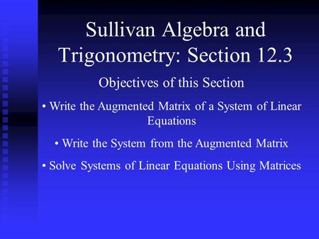 Sullivan Algebra and Trigonometry: Section 12.3 Objectives of this Section Write the Augmented Matrix of a System of Linear Equations Write the System.