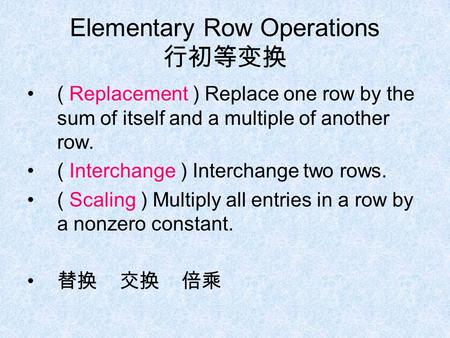 Elementary Row Operations 行初等变换 ( Replacement ) Replace one row by the sum of itself and a multiple of another row. ( Interchange ) Interchange two rows.