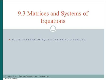  SOLVE SYSTEMS OF EQUATIONS USING MATRICES. Copyright © 2012 Pearson Education, Inc. Publishing as Addison Wesley 9.3 Matrices and Systems of Equations.