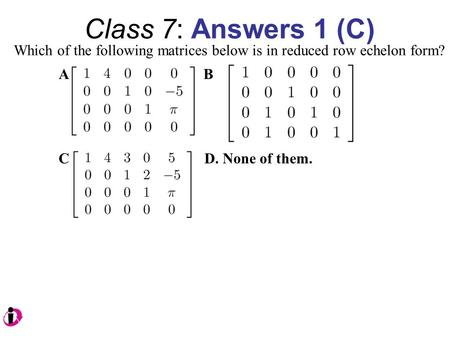 Class 7: Answers 1 (C) Which of the following matrices below is in reduced row echelon form? A B C D. None of them.