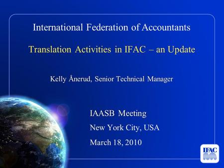 International Federation of Accountants Translation Activities in IFAC – an Update Kelly Ånerud, Senior Technical ManagerKelly Ånerud, Senior Technical.