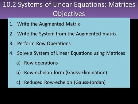 10.2 Systems of Linear Equations: Matrices Objectives Objectives 1.Write the Augmented Matrix 2.Write the System from the Augmented matrix 3.Perform Row.