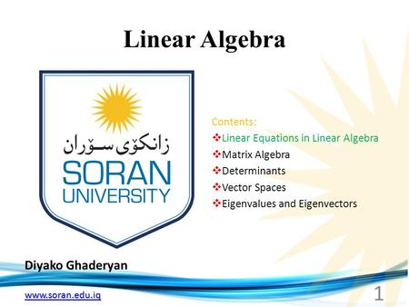 Www.soran.edu.iq Linear Algebra Diyako Ghaderyan 1 Contents:  Linear Equations in Linear Algebra  Matrix Algebra  Determinants  Vector Spaces  Eigenvalues.