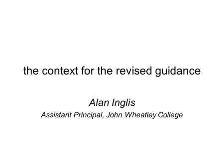 The context for the revised guidance Alan Inglis Assistant Principal, John Wheatley College.