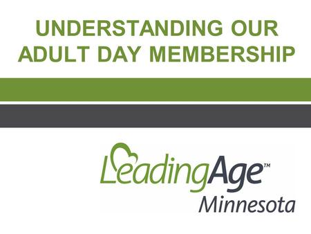 UNDERSTANDING OUR ADULT DAY MEMBERSHIP. The Adult Day Transitional Leadership Council's Work  How can we raise the profile of Adult Day programs within.