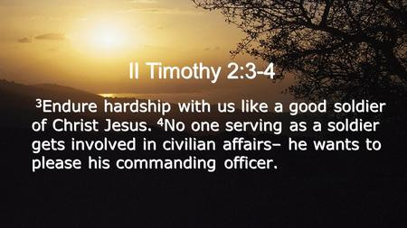 II Timothy 2:3-4 3 Endure hardship with us like a good soldier of Christ Jesus. 4 No one serving as a soldier gets involved in civilian affairs– he wants.