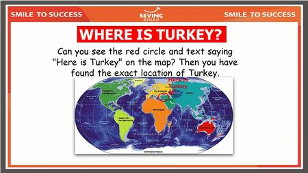 WHERE IS TURKEY? Can you see the red circle and text saying Here is Turkey on the map? Then you have found the exact location of Turkey.