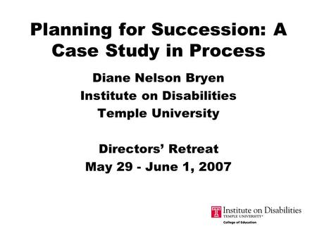 Planning for Succession: A Case Study in Process Diane Nelson Bryen Institute on Disabilities Temple University Directors' Retreat May 29 - June 1, 2007.