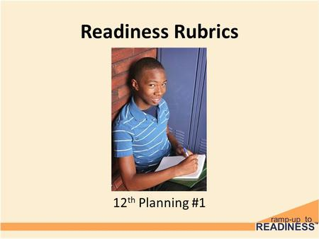 Readiness Rubrics 6 th Grade 12 th Planning #1. Objectives Today, you're going to take some time to assess yourself and see where you are at on the path.