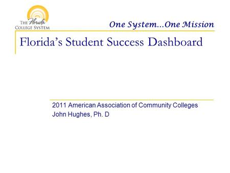 One System…One Mission Florida's Student Success Dashboard 2011 American Association of Community Colleges John Hughes, Ph. D.