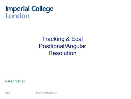 © Imperial College LondonPage 1 Tracking & Ecal Positional/Angular Resolution Hakan Yilmaz.