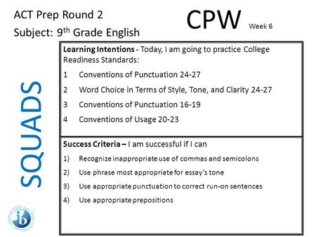 SQUADS ACT Prep Round 2 Subject: 9 th Grade English Learning Intentions - Today, I am going to practice College Readiness Standards: 1Conventions of Punctuation.