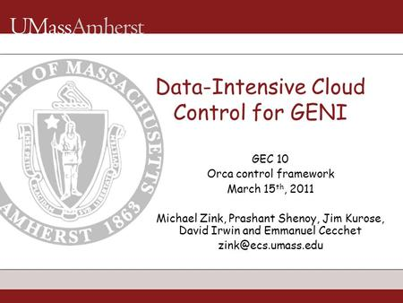 Data-Intensive Cloud Control for GENI GEC 10 Orca control framework March 15 th, 2011 Michael Zink, Prashant Shenoy, Jim Kurose, David Irwin and Emmanuel.