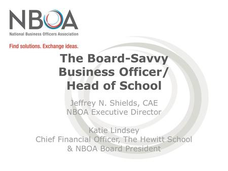 The Board-Savvy Business Officer/ Head of School Jeffrey N. Shields, CAE NBOA Executive Director Katie Lindsey Chief Financial Officer, The Hewitt School.