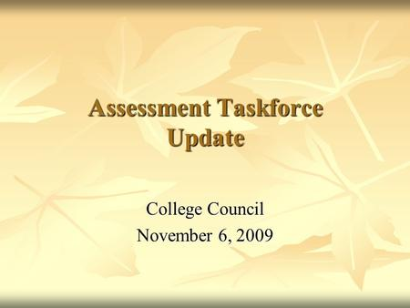 Assessment Taskforce Update College Council November 6, 2009.