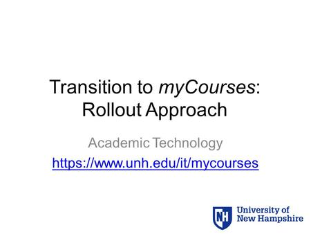 Transition to myCourses: Rollout Approach Academic Technology https://www.unh.edu/it/mycourses.