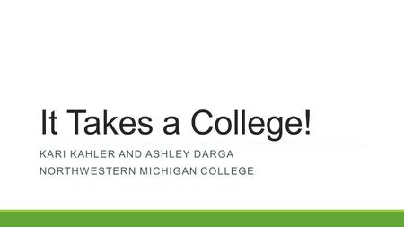 It Takes a College! KARI KAHLER AND ASHLEY DARGA NORTHWESTERN MICHIGAN COLLEGE.