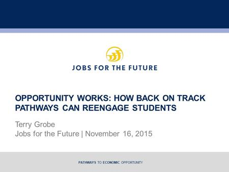 PATHWAYS TO ECONOMIC OPPORTUNITY Terry Grobe Jobs for the Future | November 16, 2015 OPPORTUNITY WORKS: HOW BACK ON TRACK PATHWAYS CAN REENGAGE STUDENTS.