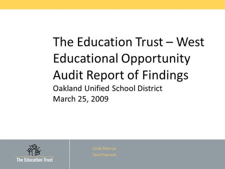 The Education Trust – West Educational Opportunity Audit Report of Findings Oakland Unified School District March 25, 2009 Linda Murray Tami Pearson.