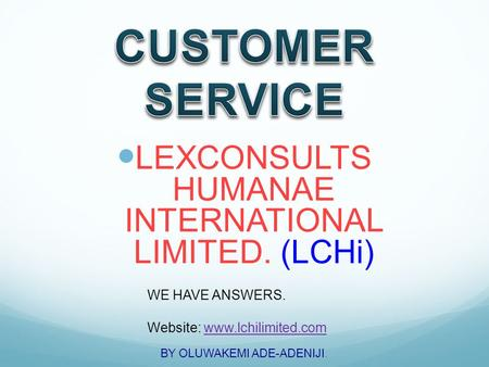 LEXCONSULTS HUMANAE INTERNATIONAL LIMITED. (LCHi) WE HAVE ANSWERS. Website: www.lchilimited.comwww.lchilimited.com BY OLUWAKEMI ADE-ADENIJI.