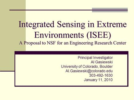 Integrated Sensing in Extreme Environments (ISEE) A Proposal to NSF for an Engineering Research Center Principal Investigator Al Gasiewski University of.