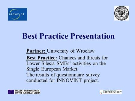 Best Practice Presentation Partner: University of Wrocław Best Practice: Chances and threats for Lower Silesia SMEs' activities on the Single European.