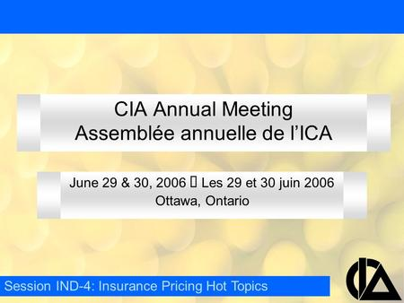 CIA Annual Meeting Assemblée annuelle de l'ICA June 29 & 30, 2006  Les 29 et 30 juin 2006 Ottawa, Ontario Session IND-4: Insurance Pricing Hot Topics.
