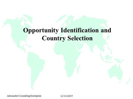 Alexander Consulting Enterprise 12/14/2015 Opportunity Identification and Country Selection.
