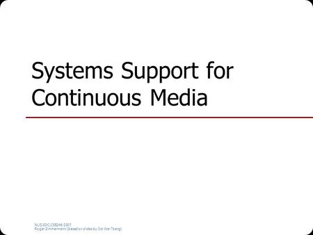 NUS.SOC.CS5248-2007 Roger Zimmermann (based on slides by Ooi Wei Tsang) Systems Support for Continuous Media.