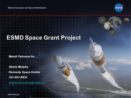 National Aeronautics and Space Administration www.nasa.gov ESMD Space Grant Project Mandi Falconer for … Gloria Murphy Kennedy Space Center 321-867-8934.
