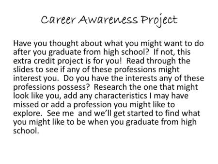 Career Awareness Project Have you thought about what you might want to do after you graduate from high school? If not, this extra credit project is for.