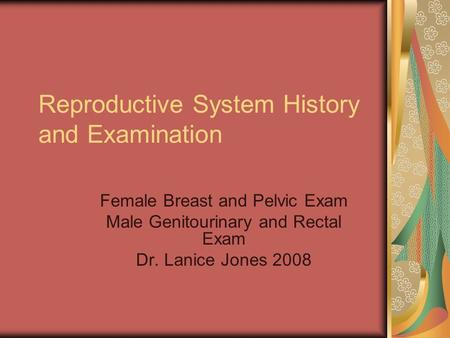 Reproductive System History and Examination Female Breast and Pelvic Exam Male Genitourinary and Rectal Exam Dr. Lanice Jones 2008.
